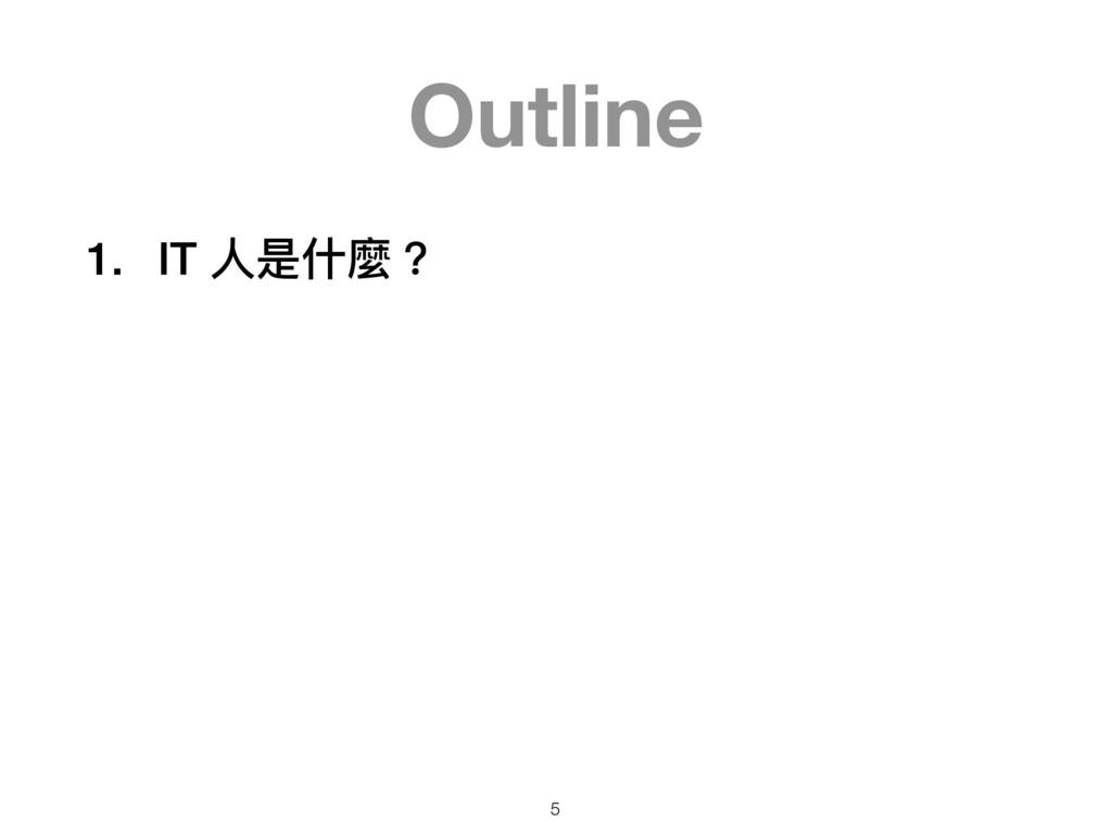 Outline 1. IT ⼈人是什什麼? 5