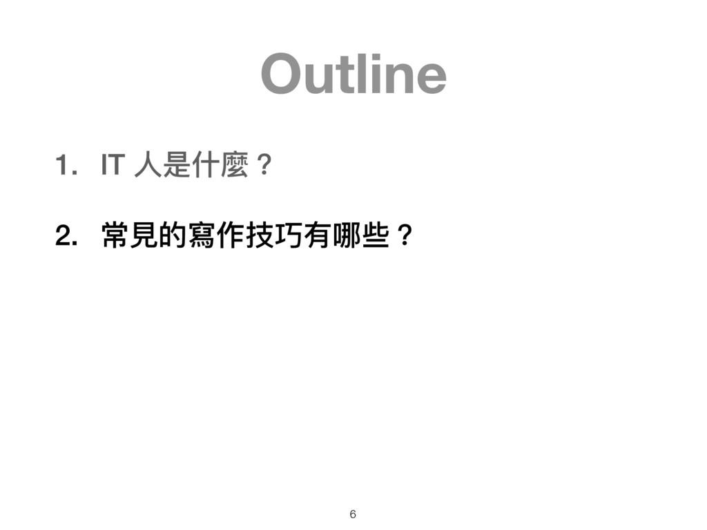 Outline 1. IT ⼈人是什什麼? 2. 常⾒見見的寫作技巧有哪些? 6