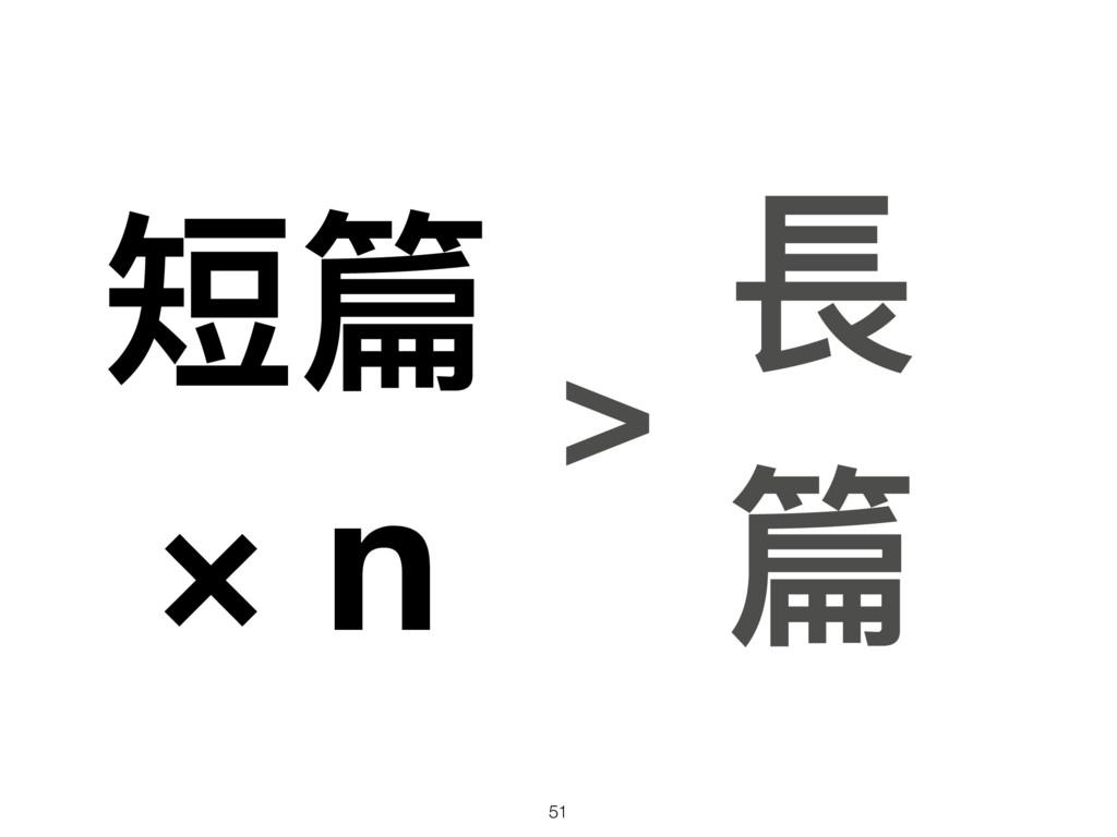 短篇 × n 長 篇 > 51