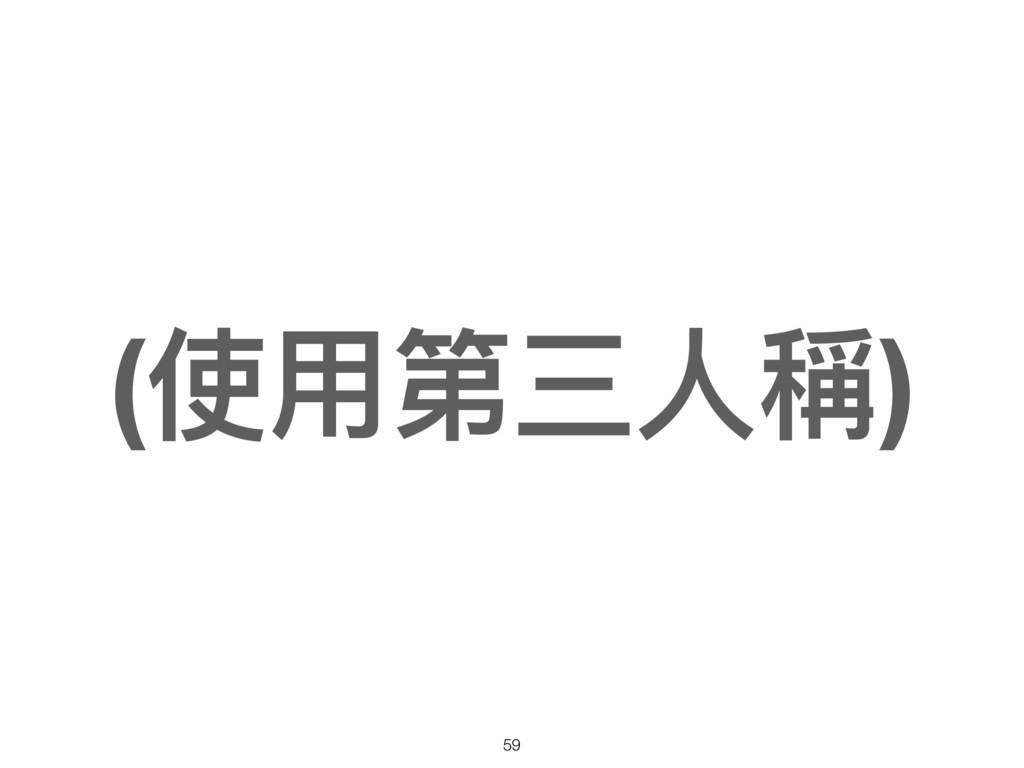 (使⽤用第三⼈人稱) 59