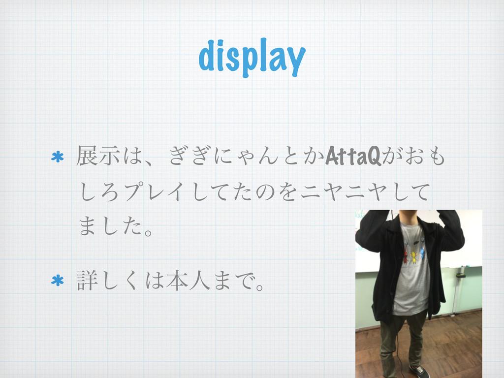display లࣔɺ͗͗ʹΌΜͱ͔AttaQ͕͓ ͠ΖϓϨΠͯͨ͠ͷΛχϠχϠͯ͠ ·͠...