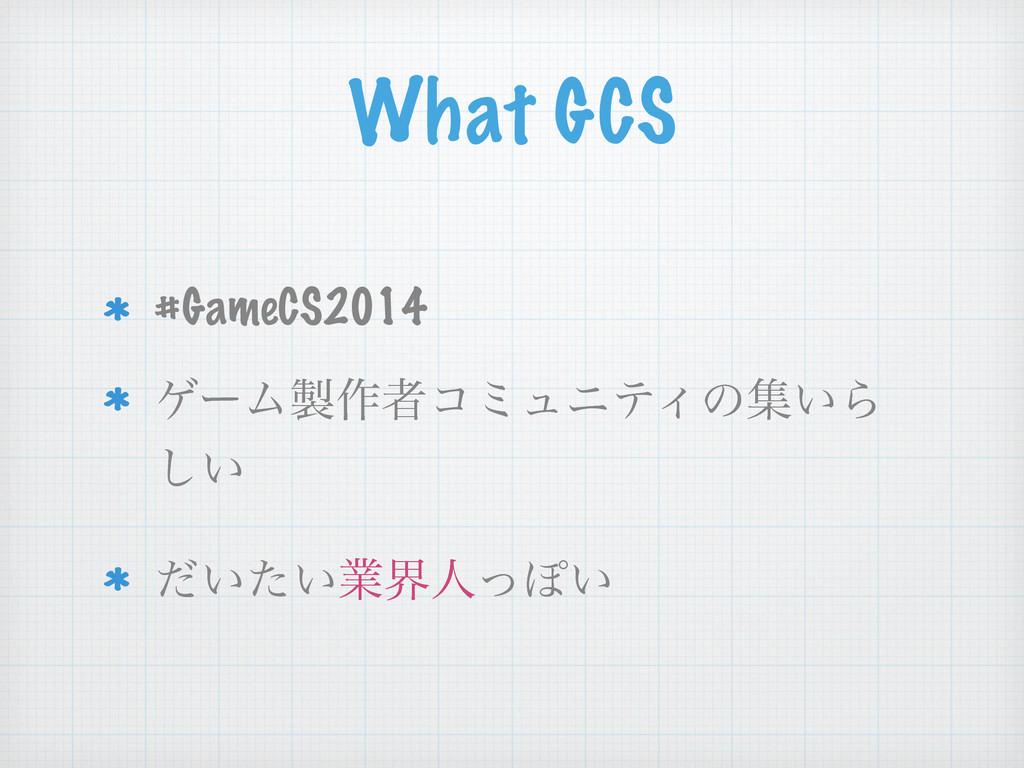 What GCS #GameCS2014 ήʔϜ࡞ऀίϛϡχςΟͷू͍Β ͍͠ ͍͍ͩͨۀք...