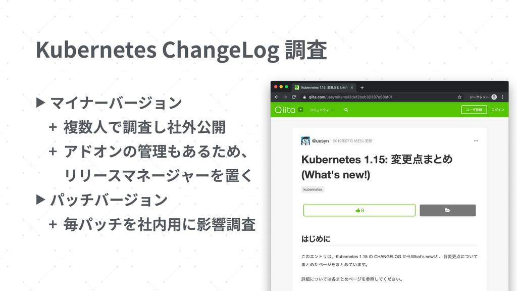 Kubernetes ChangeLog 調査 ▶ マイナーバージョン + 複数⼈で調査し社外...