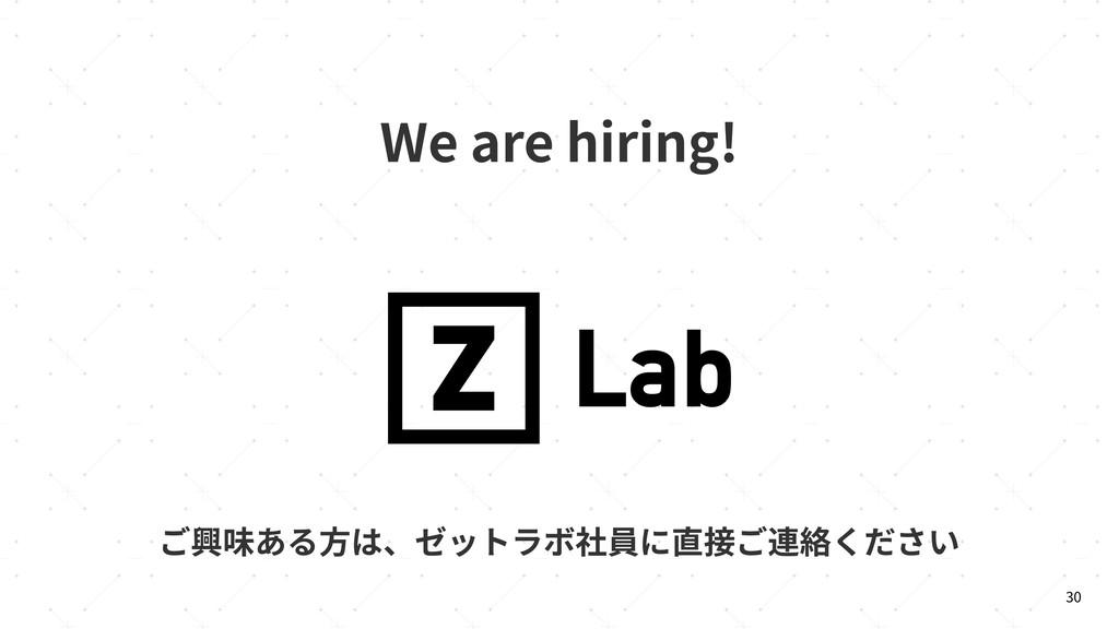 30 We are hiring! ご興味ある⽅は、ゼットラボ社員に直接ご連絡ください