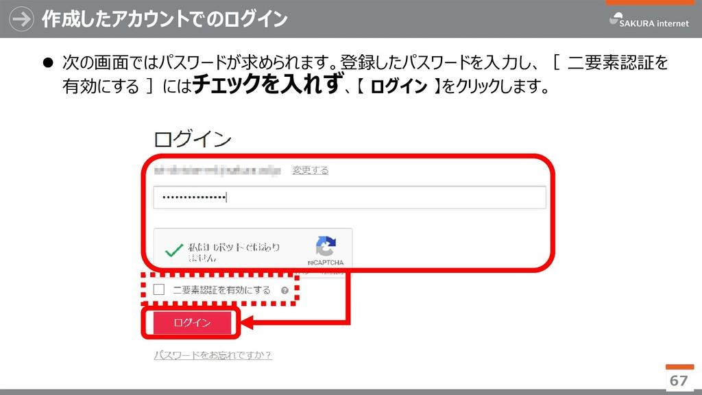 作成したアカウントでのログイン 67  次の画面ではパスワードが求められます。登録したパスワ...