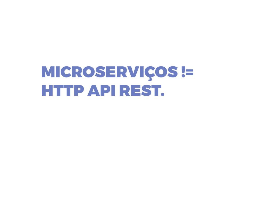 MICROSERVIÇOS != HTTP API REST.