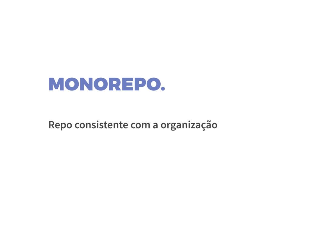 MONOREPO. Repo consistente com a organização