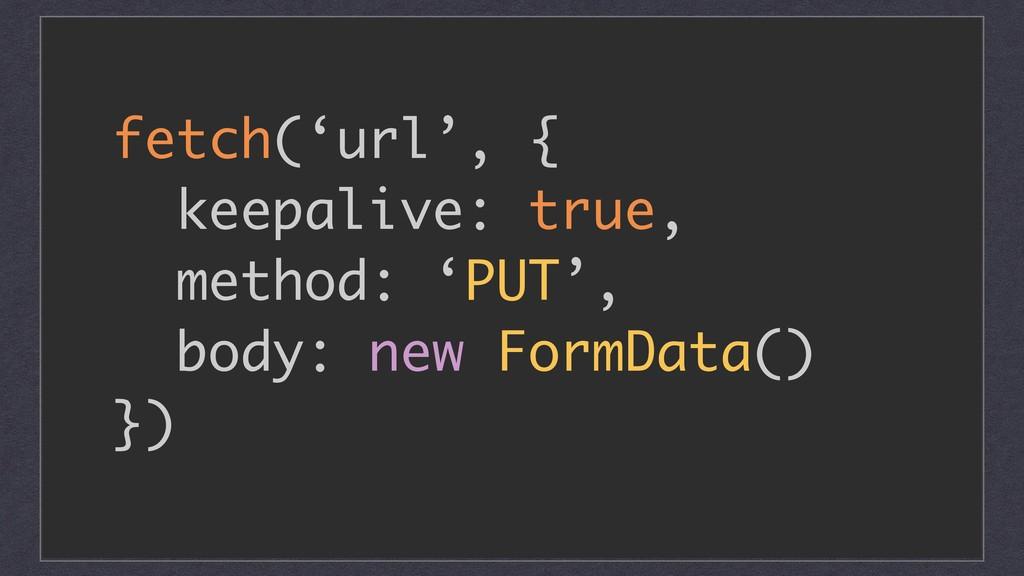 fetch('url', { keepalive: true, method: 'PUT', ...
