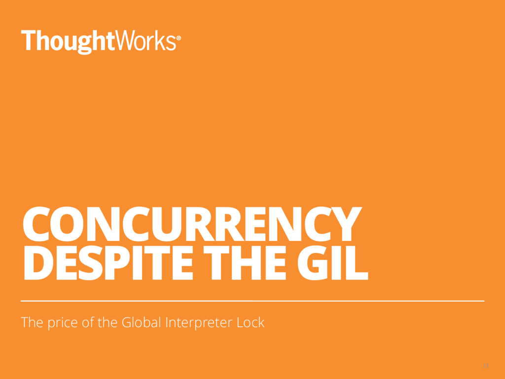 CONCURRENCY DESPITE THE GIL The price of the Gl...