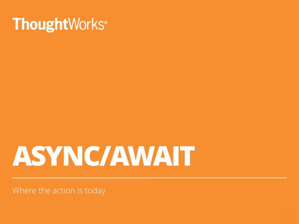 ASYNC/AWAIT Where the action is today 25