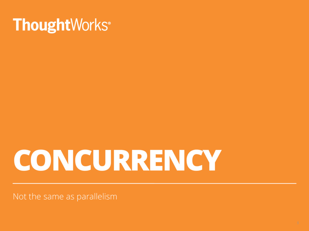 CONCURRENCY Not the same as parallelism 5