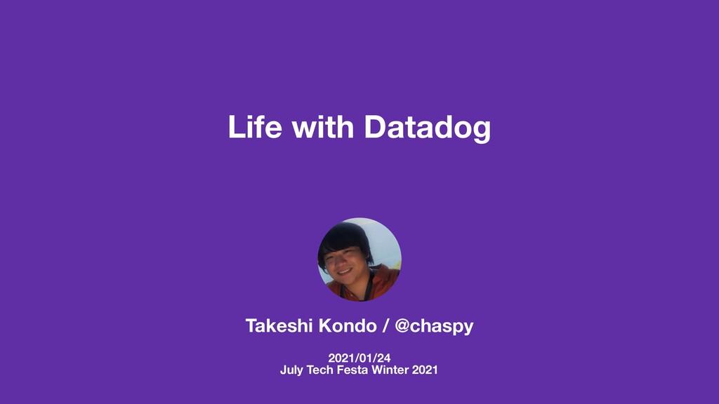 Life with Datadog Takeshi Kondo / @chaspy 2021/...