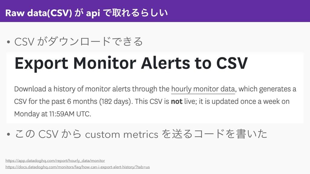 Raw data(CSV) ͕ api ͰऔΕΔΒ͍͠ • CSV ͕μϯϩʔυͰ͖Δ • ...