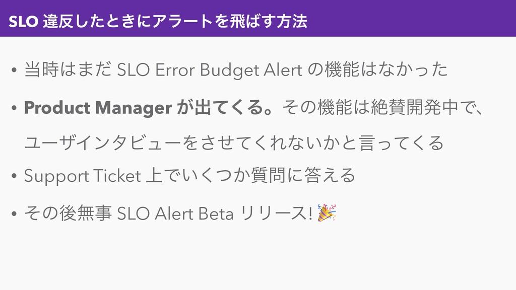 SLO ҧͨ͠ͱ͖ʹΞϥʔτΛඈ͢ํ๏ • ·ͩ SLO Error Budget ...