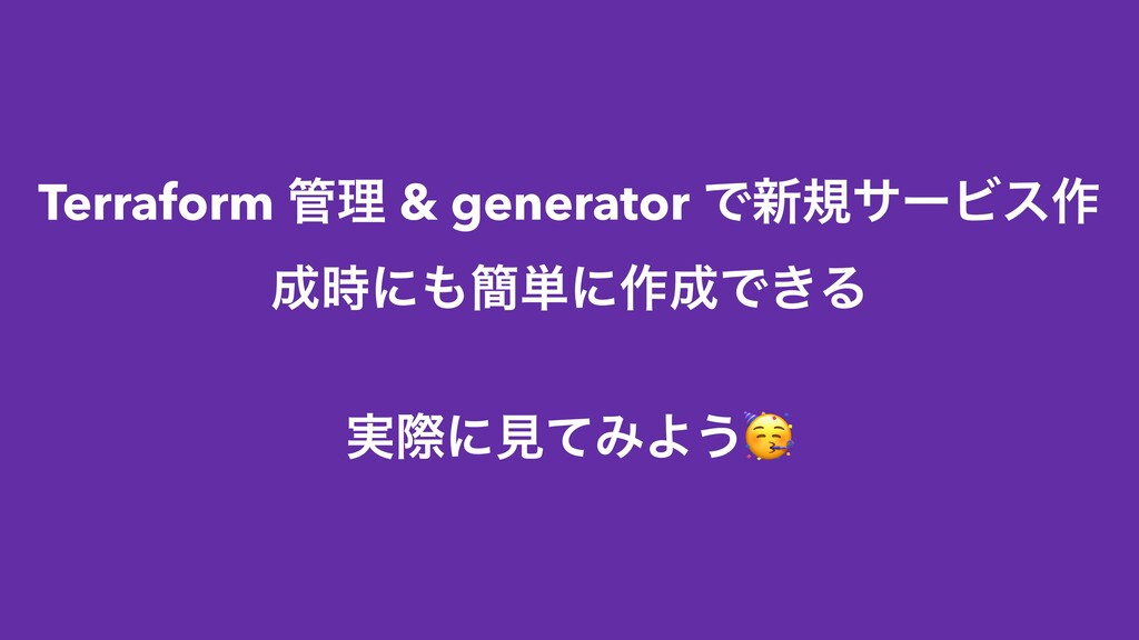 Terraform ཧ & generator Ͱ৽نαʔϏε࡞ ʹ؆୯ʹ࡞Ͱ͖Δ ...