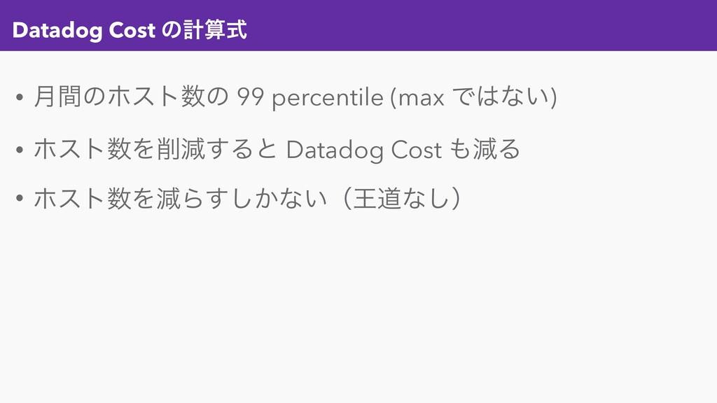 Datadog Cost ͷܭࣜ • ݄ؒͷϗετͷ 99 percentile (max...