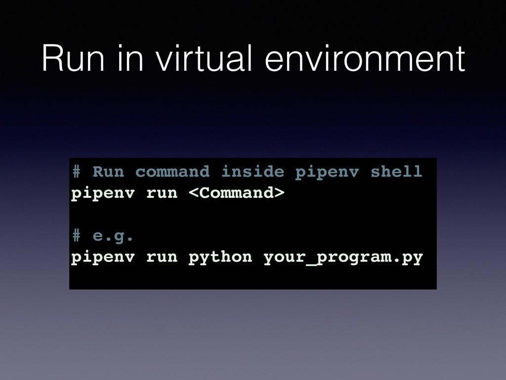 Run in virtual environment # Run command inside...