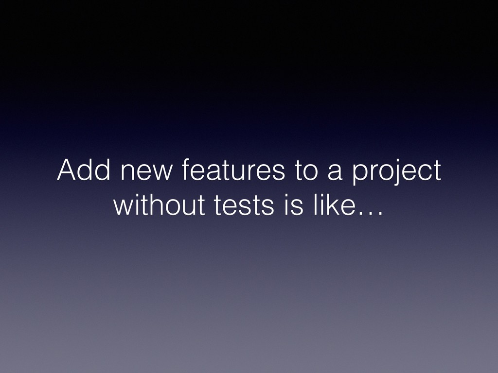 Add new features to a project without tests is ...