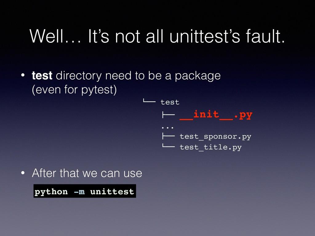 Well… It's not all unittest's fault. • test dir...