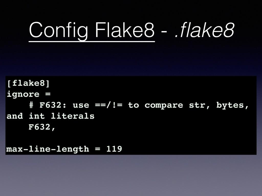 Config Flake8 - .flake8 [flake8] ignore = # F632:...
