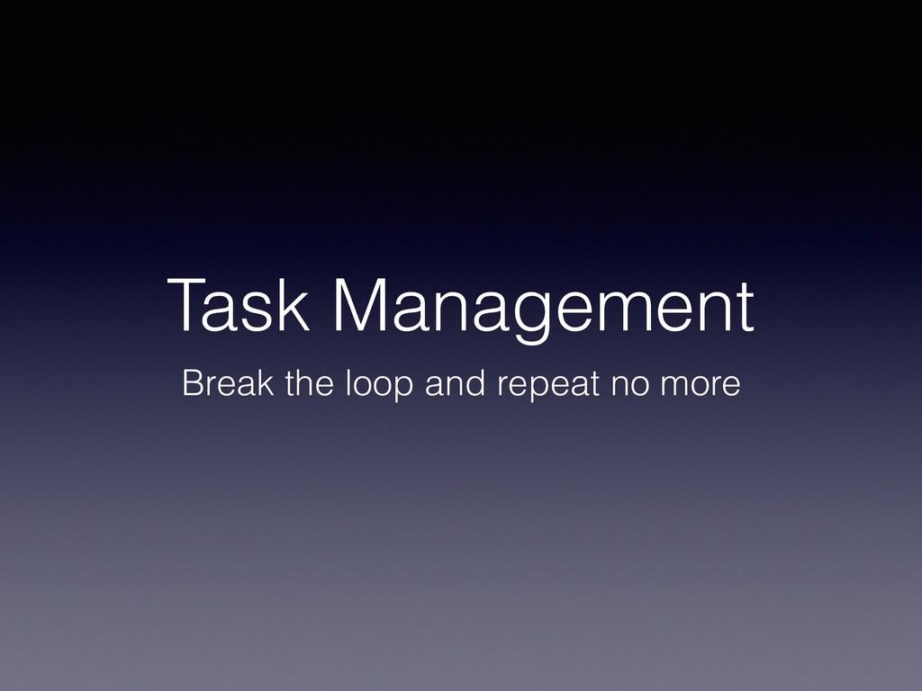 Task Management Break the loop and repeat no mo...