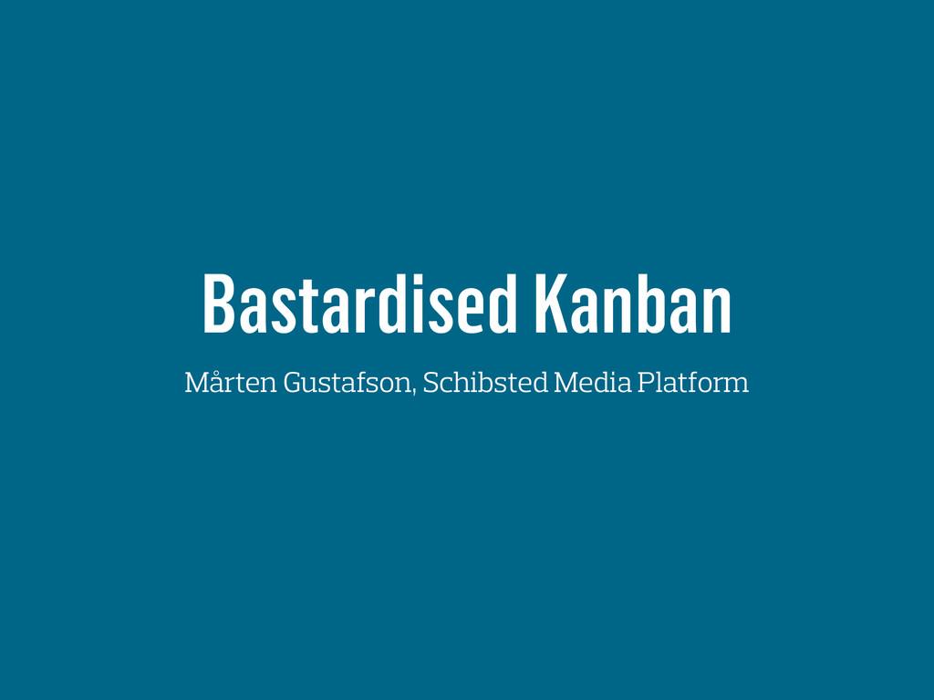 Bastardised Kanban Mårten Gustafson, Schibsted ...