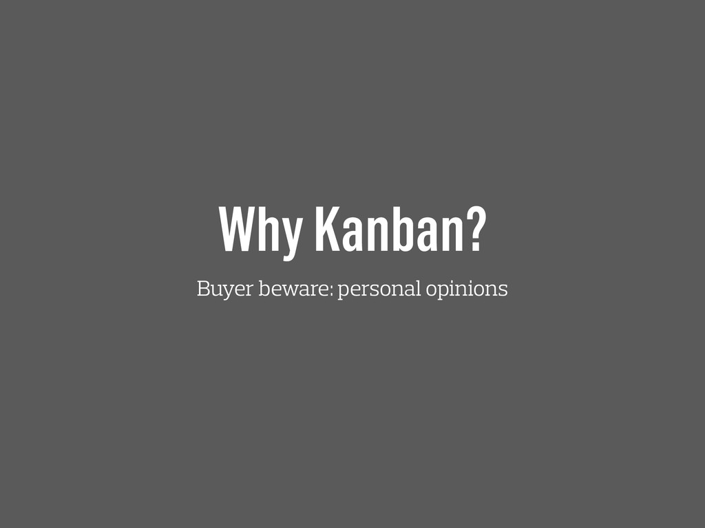 Why Kanban? Buyer beware: personal opinions