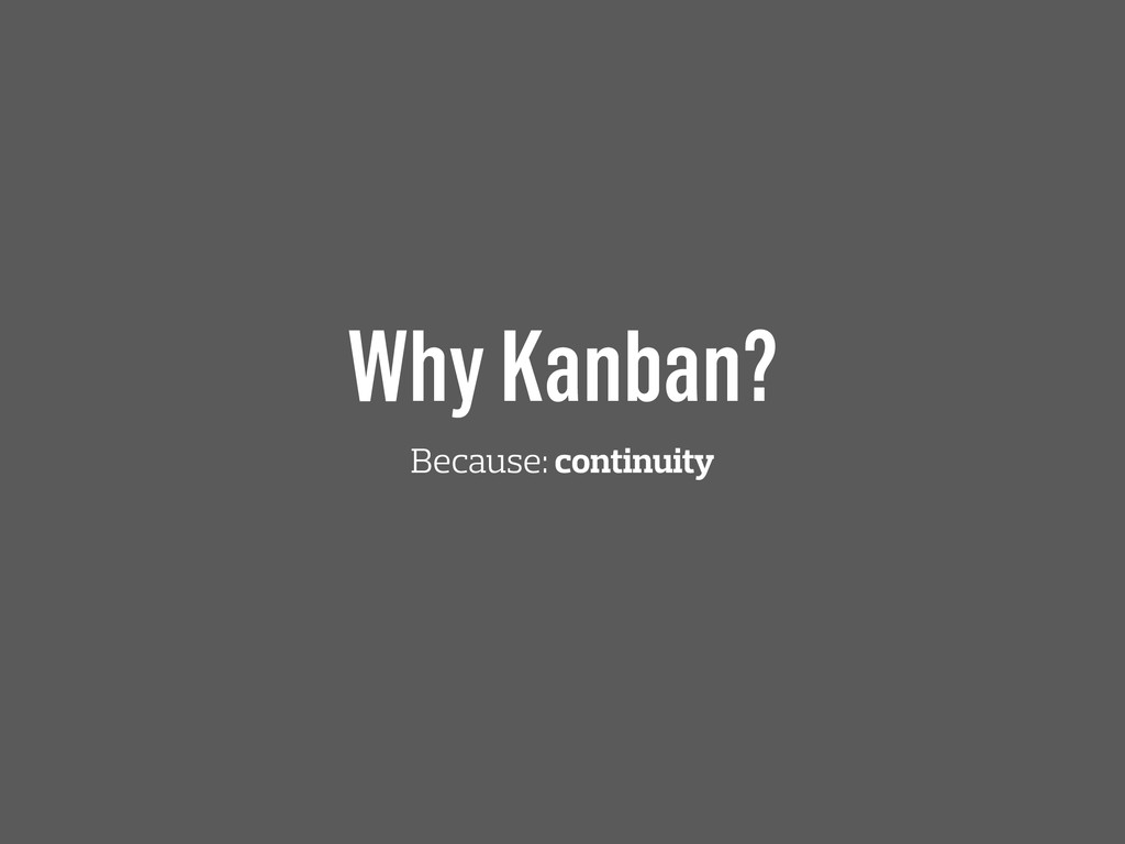 Why Kanban? Because: continuity