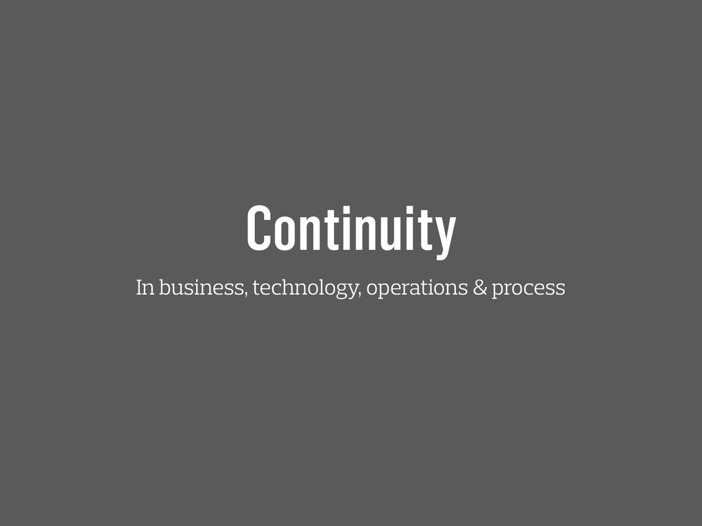 Continuity In business, technology, operations ...