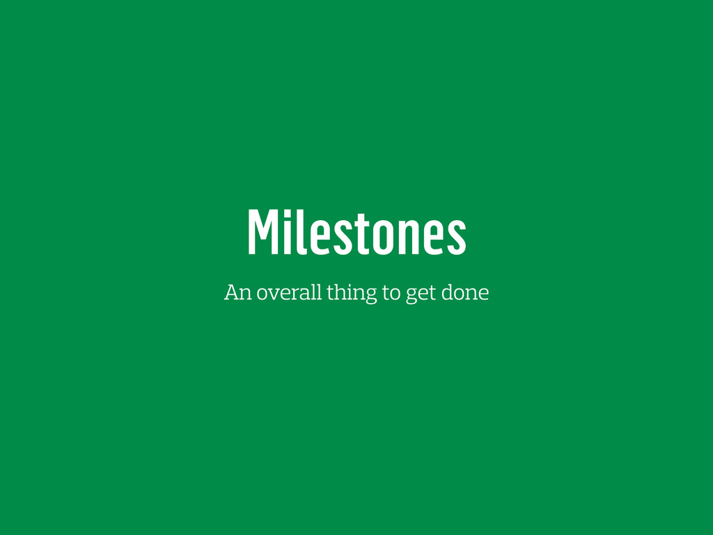 Milestones An overall thing to get done