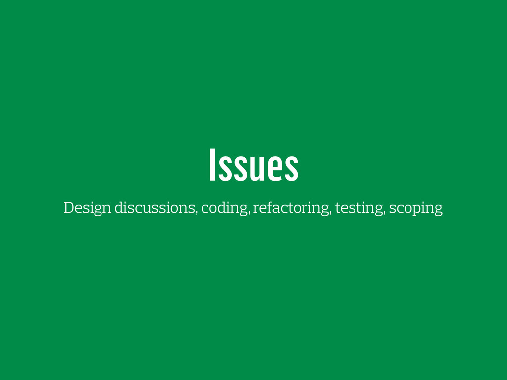 Issues Design discussions, coding, refactoring,...