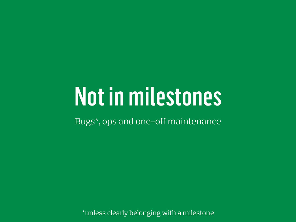 Not in milestones Bugs*, ops and one-off mainte...