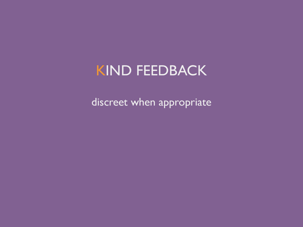 KIND FEEDBACK discreet when appropriate