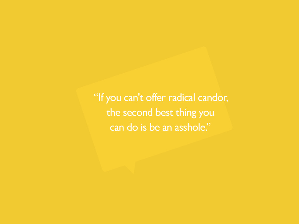 """""""If you can't offer radical candor, the second ..."""