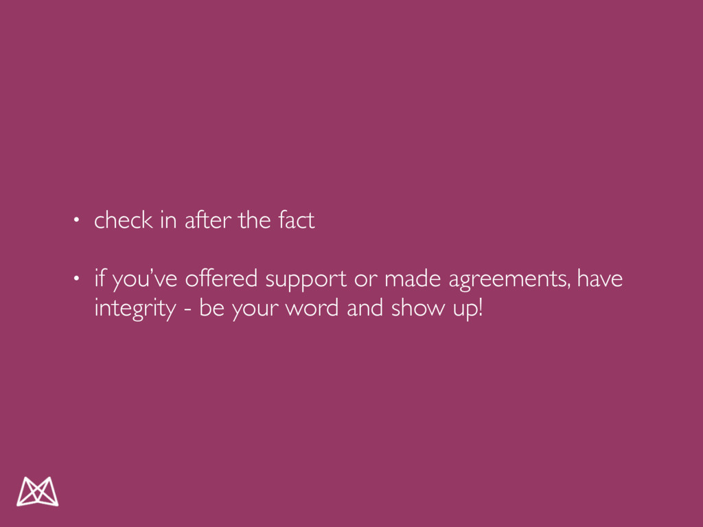 • check in after the fact • if you've offered s...