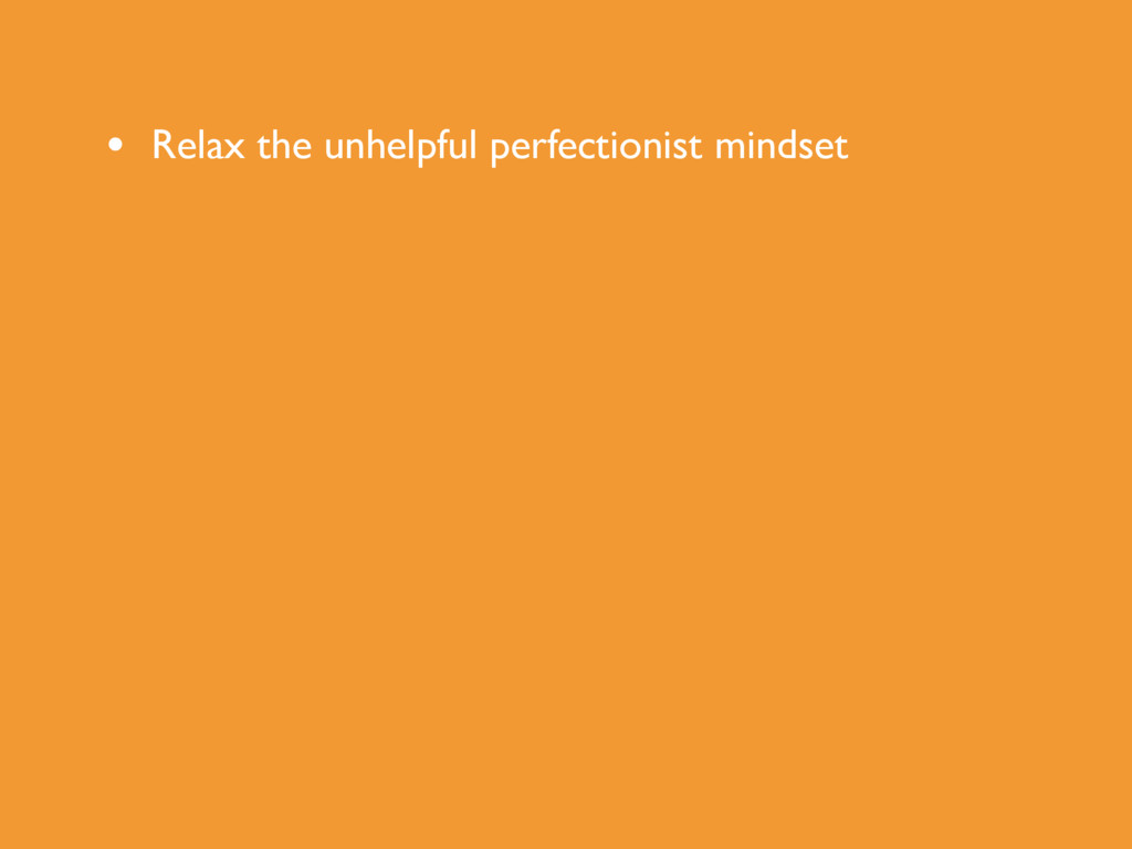 • Relax the unhelpful perfectionist mindset