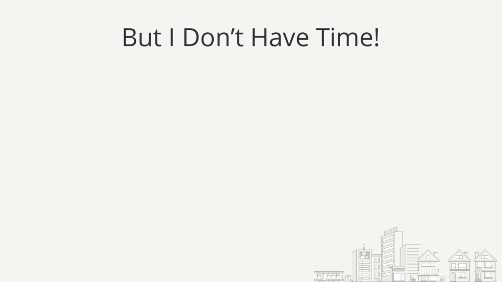 But I Don't Have Time!