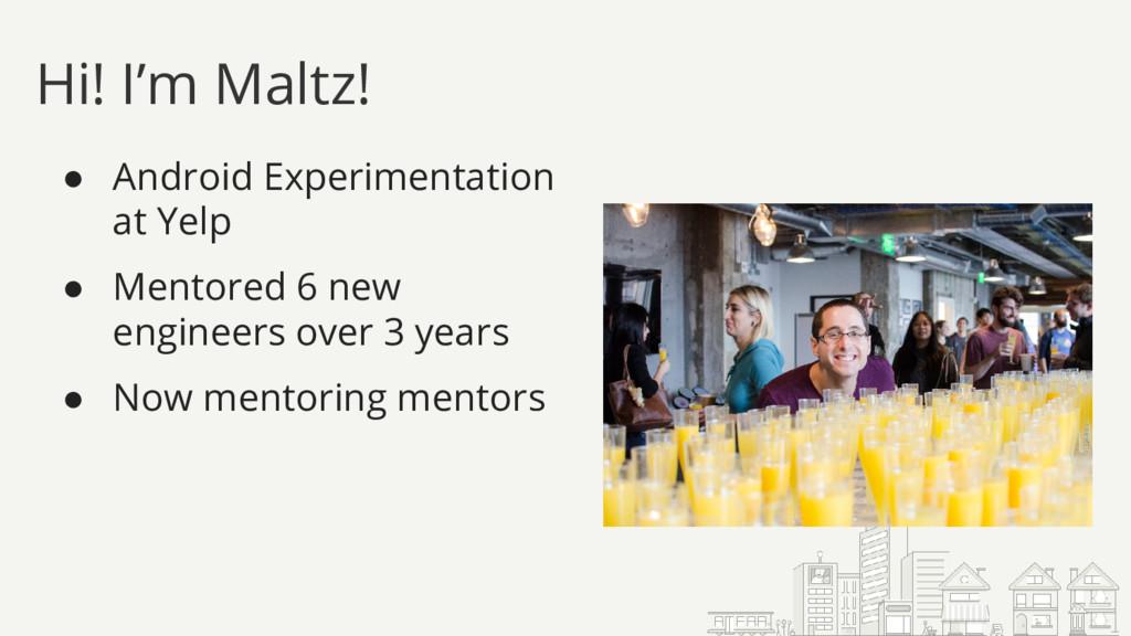 Hi! I'm Maltz! ● Android Experimentation at Yel...