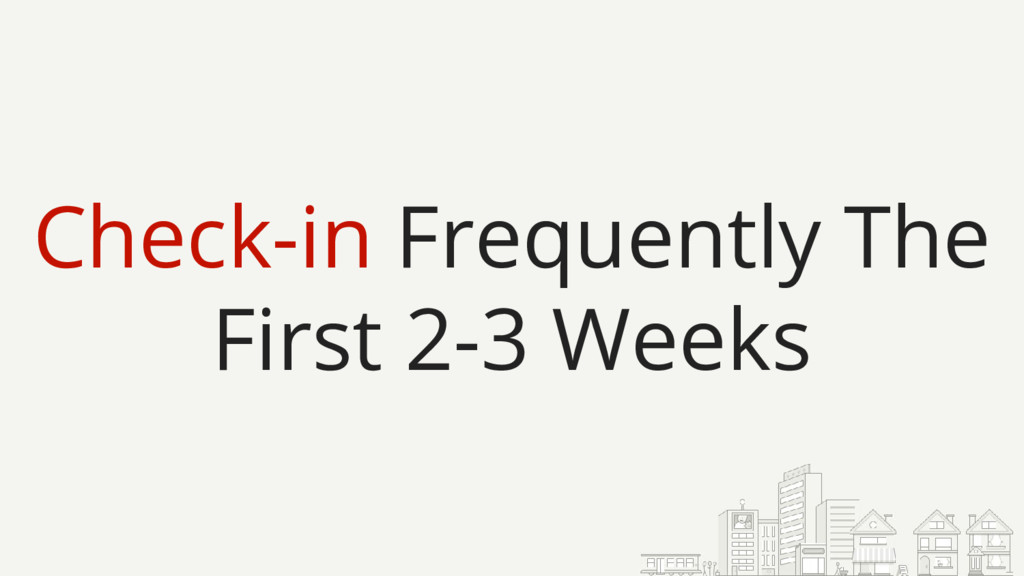 Check-in Frequently The First 2-3 Weeks