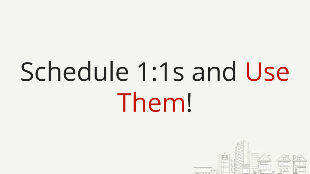 Schedule 1:1s and Use Them!
