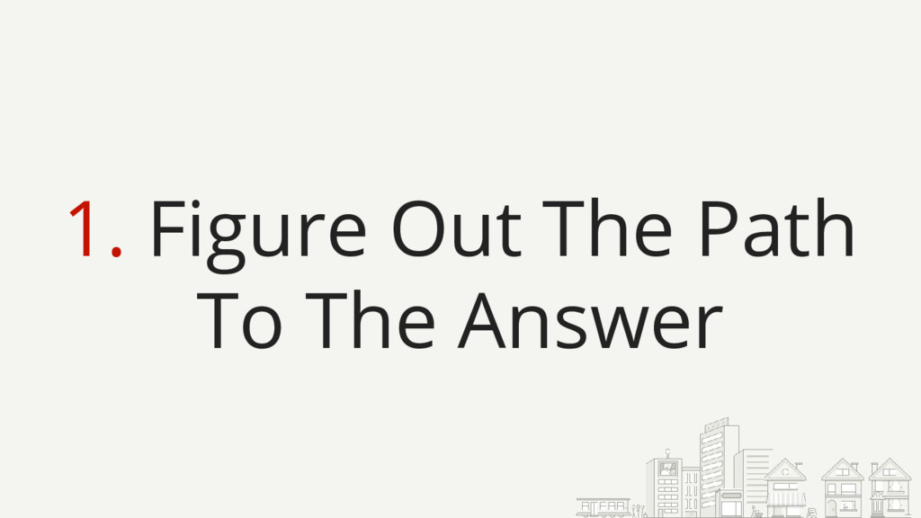 1. Figure Out The Path To The Answer