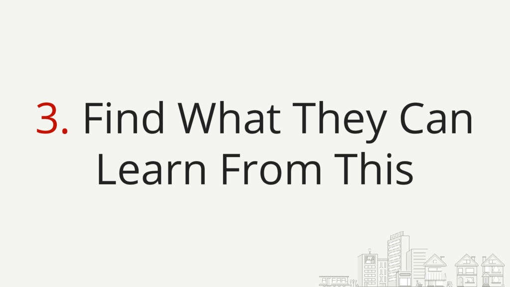3. Find What They Can Learn From This