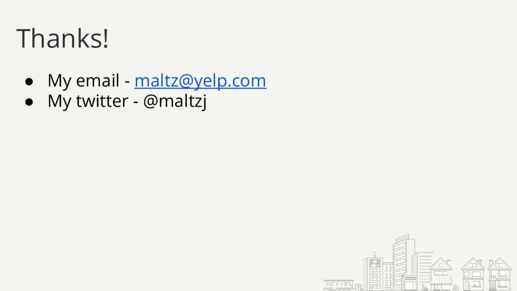 Thanks! ● My email - maltz@yelp.com ● My twitte...