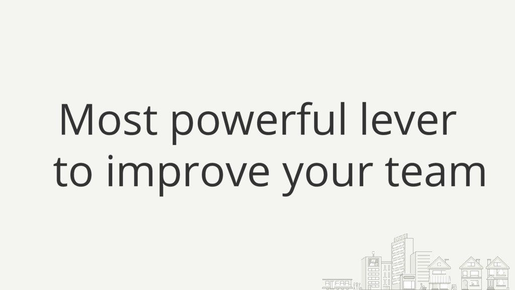 Most powerful lever to improve your team