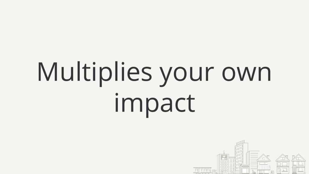 Multiplies your own impact