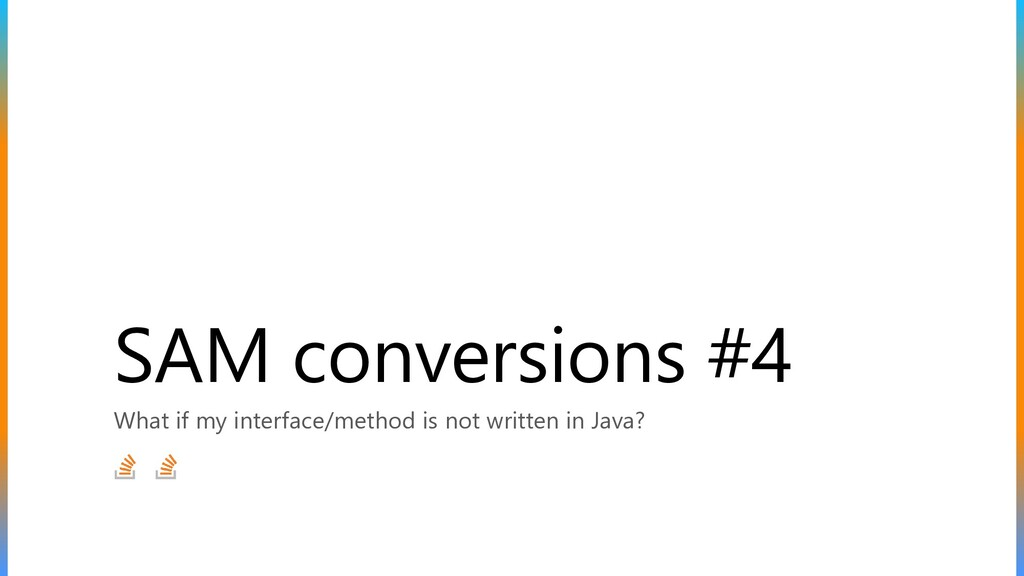 SAM conversions #4 What if my interface/method ...