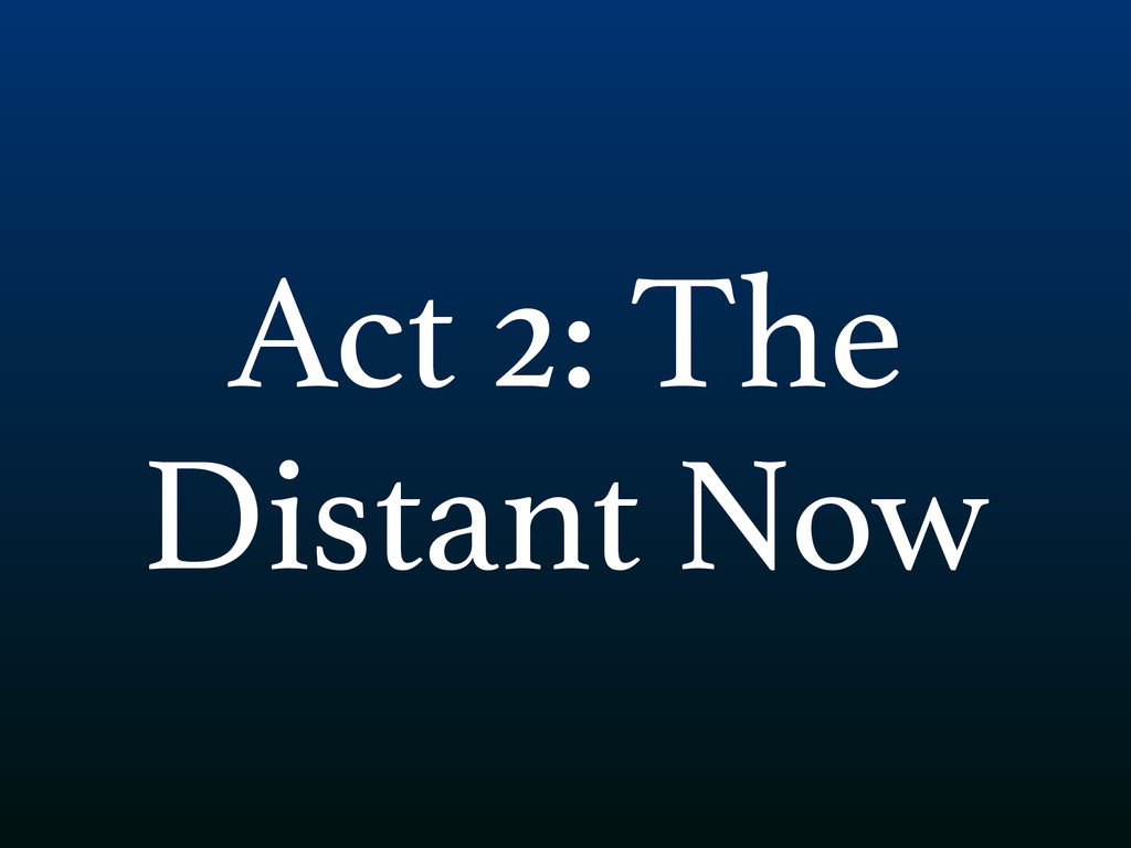 Act 2: The Distant Now