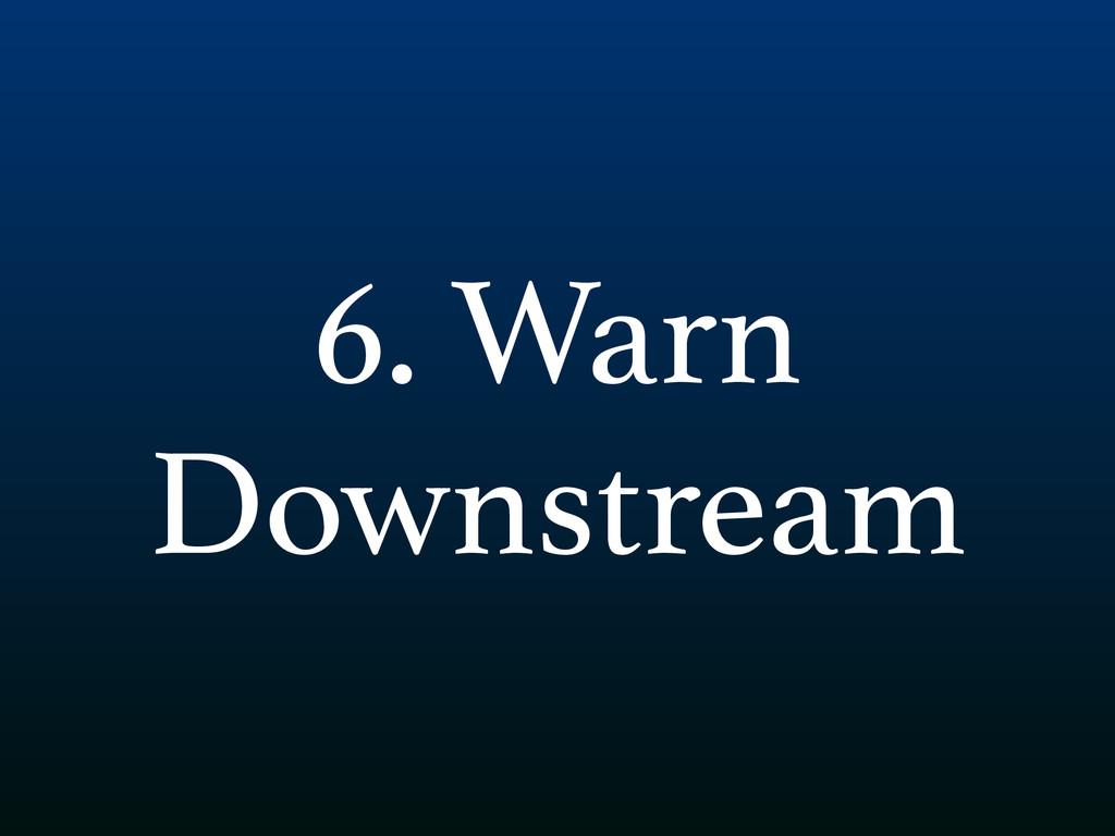 6. Warn Downstream