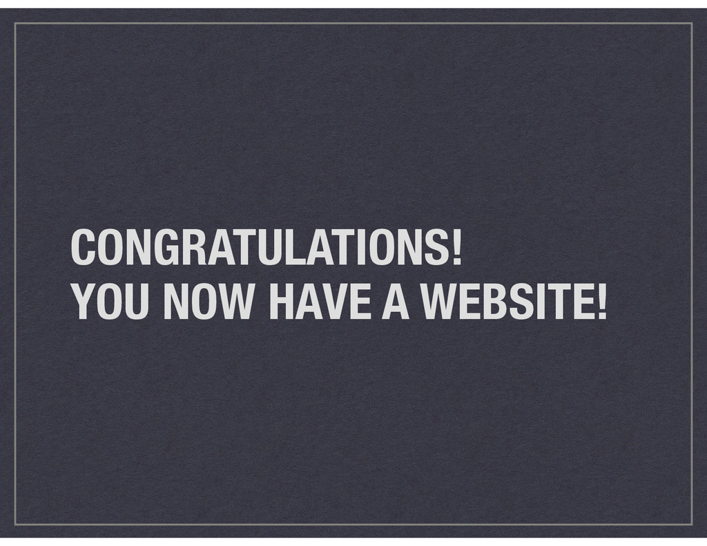 CONGRATULATIONS! YOU NOW HAVE A WEBSITE!