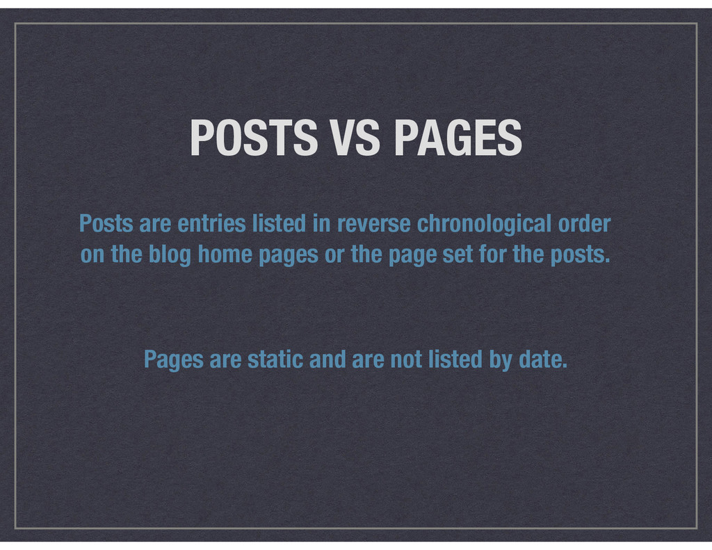 POSTS VS PAGES Posts are entries listed in reve...
